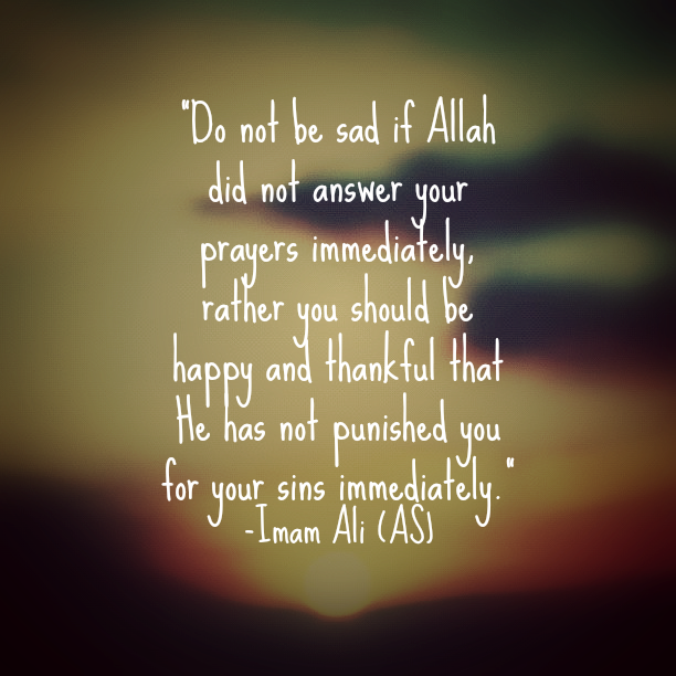 Do not be sad if Allah did not answer your prayers immediately, rather you should be happy and thankful that He has not punished you for your sins immediately.