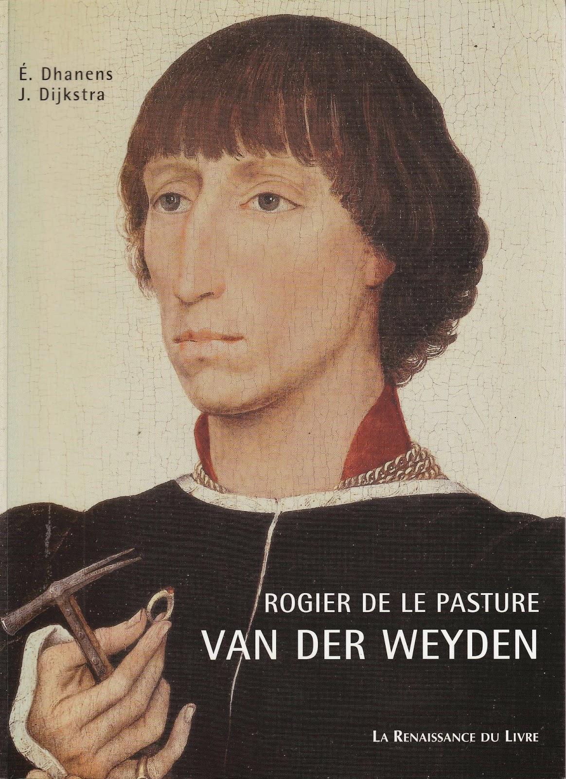"""""""Rogier de le Pasture, Van der Weyden : introduction à l'oeuvre; relecture des sources"""" -  Élisabeth Dhanens, Jellie Dijkstra"""