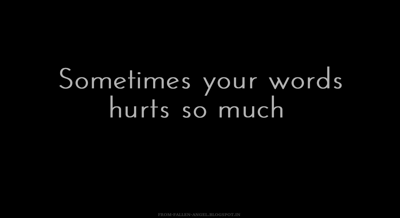 Sometimes your words hurts so much