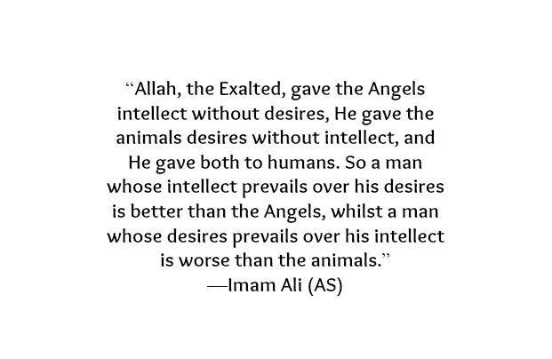 Allah, the Exalted, gave the angels intellect without desires, He gave the animals desires without intellect, and He gave both to humans. So a man whose intellect prevails over his desires is better than the Angels, whilst a man whose desires prevails over his intellect is worse than the animals.