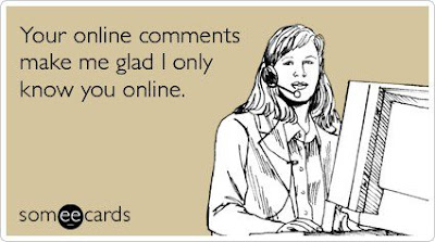Your Online Comments Make Me Glad I Only Know You Onilne