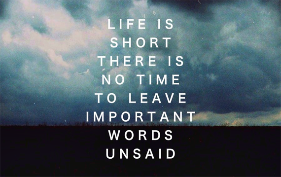Life is short, there is no time to leave important words unsaide