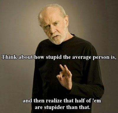 George Carlin quote. Think About How Stupid The Average Peron Is and then realize that half of them are stupider than that.