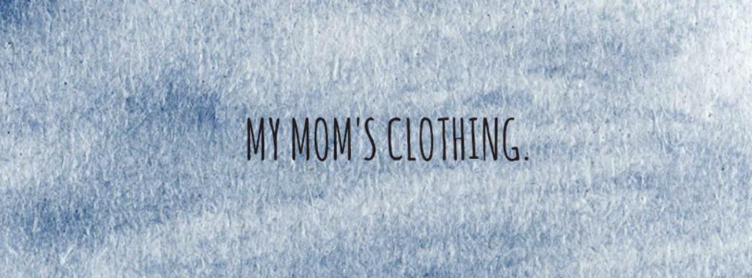 MY MOM'S CLOTHING.