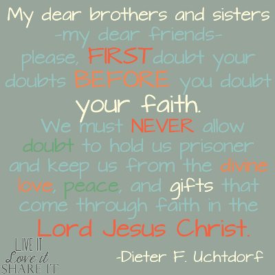 My dear brothers and sisters—my dear friends—please, first doubt your doubts before you doubt your faith. We must never allow doubt to hold us prisoner and keep us from the divine love, peace, and gifts that come through faith in the Lord Jesus Christ. - Dieter F. Uchtdorf