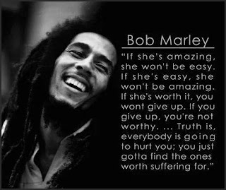 "Staying Alive is Not Enough :If she's amazing. She won't be easy. If she's easy. She won't be amazing. If she's warth it, you wont give up. You're not worthy. ... Truth is, everybody is going to hurt you;you just gotta find the ones worth suffering for. "" Bob Marley """