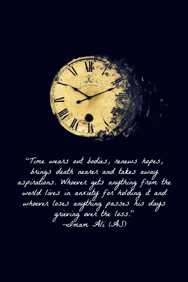 Time wears out bodies, renews hopes, brings death nearer and takes away aspirations. Whoever gets anything from the world lives in anxiety for holding it and whoever loses anything passes his days grieving over the loss.