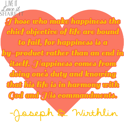 Those who make happiness the chief objective of life are bound to fail, for happiness is a by-product rather than an end in itself. Happiness comes from doing one's duty and knowing that his life is in harmony with God and His commandments. - Joseph B. Wirthlin