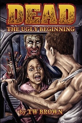 Dead The Ugly Beginning by T.W. Brown