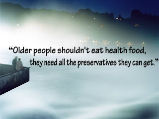 """Older people shouldn't eat health food, they need all the preservatives they can get."""