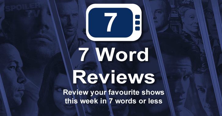 7 Word Review - 13 April to 19 April - Review your shows in 7 words or less