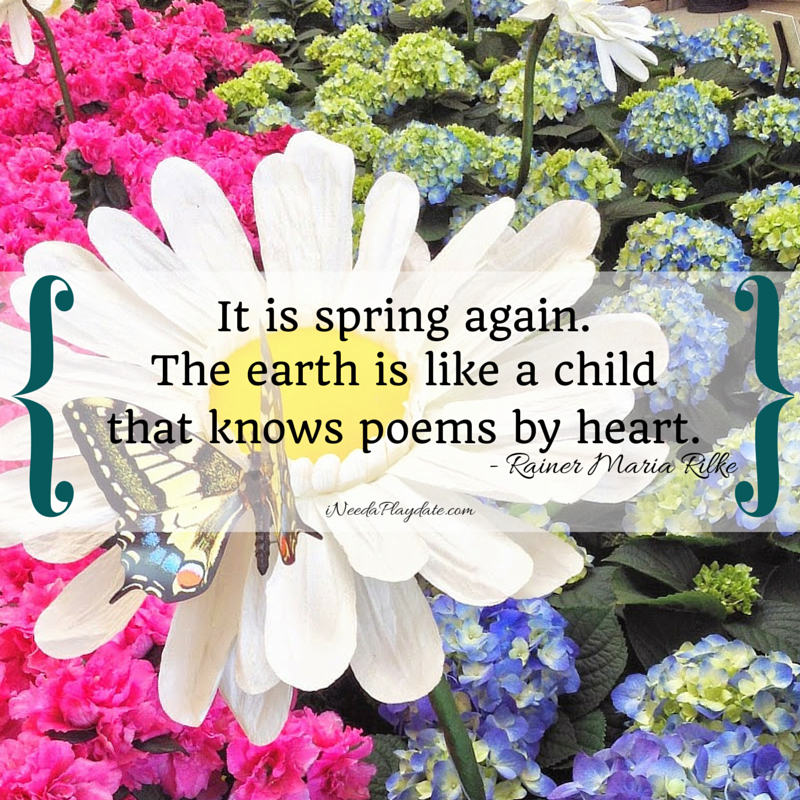 """It is spring again. The earth is like a child that knows poems by heart.""  Rainer Maria Rilke 