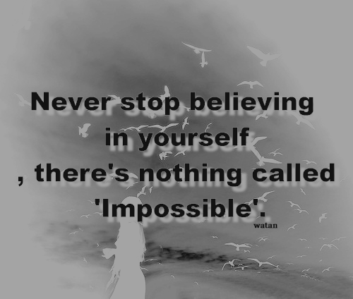 Never stop believing in yourself, there's nothing called 'Impossible'.