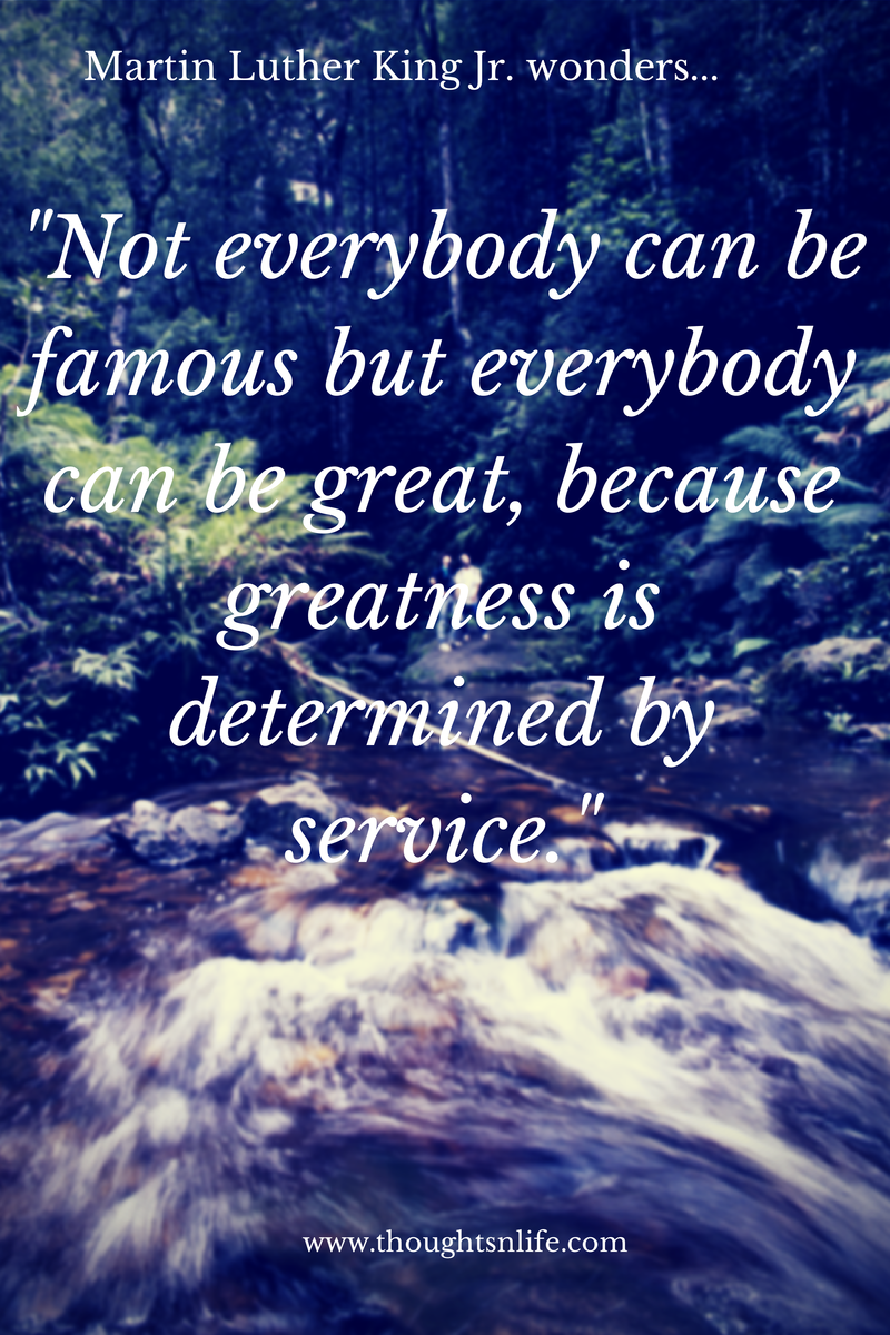 "Thoughtsnlife.com : Martin Luther King Jr. wonders... ""Not everybody can be famous but everybody can be great, because greatness is determined by service."""