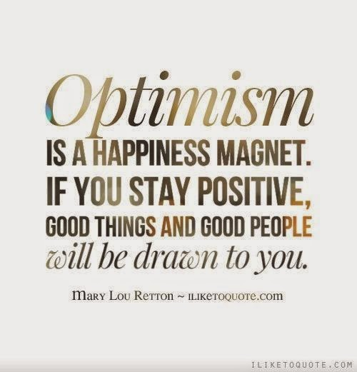 """Optimism is a happiness magnet. If you stay positive, good things and good people will be drawn to you."" ~ Mary Lou Retton; ILIKETOQUOTE.COM"
