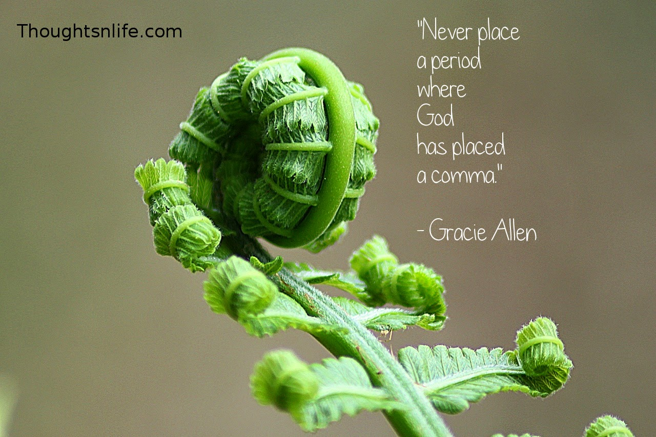 "Thoughtsnlife.com : ""Never place  a period  where  God  has placed  a comma.""   - Gracie Allen"