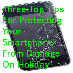 Three Top Tips For Protecting Your Smartphone From Damage On Holiday