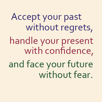 Accept your past without regrets, handle your present with confidence, and face your future without fear.