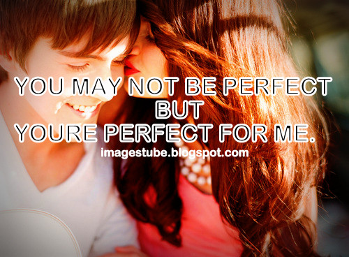 you may not be perfect but your perfect for me