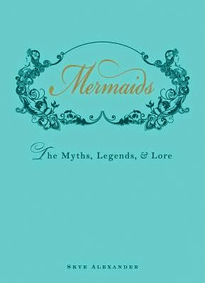 Mermaids: The Myths, Legends and Lore by Skye Alexander