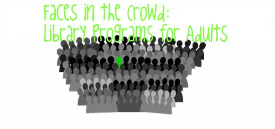 Faces in the Crowd Library Programs for Adults so tomorrow