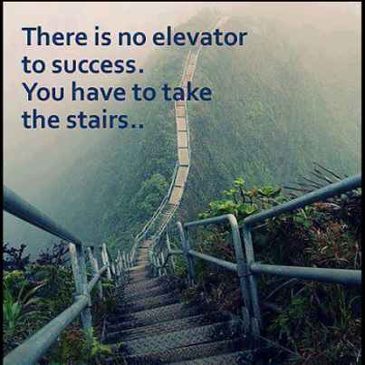 There is no elevator to success. You have to take the stairs..