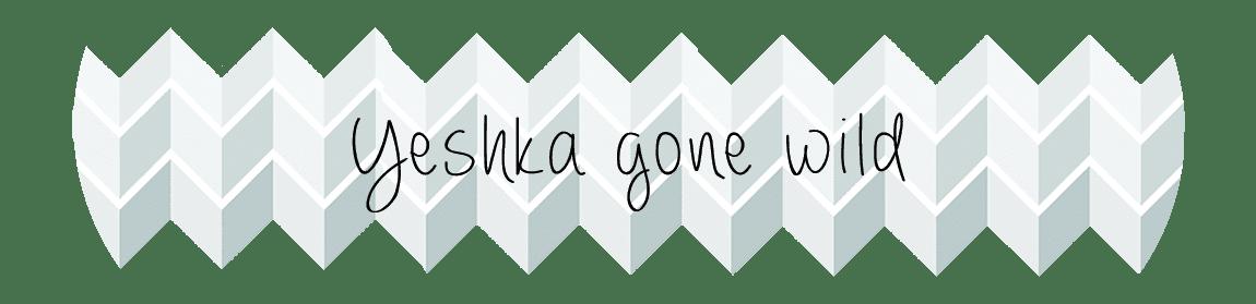 Yeshka gone wild - lifestyle&stuff