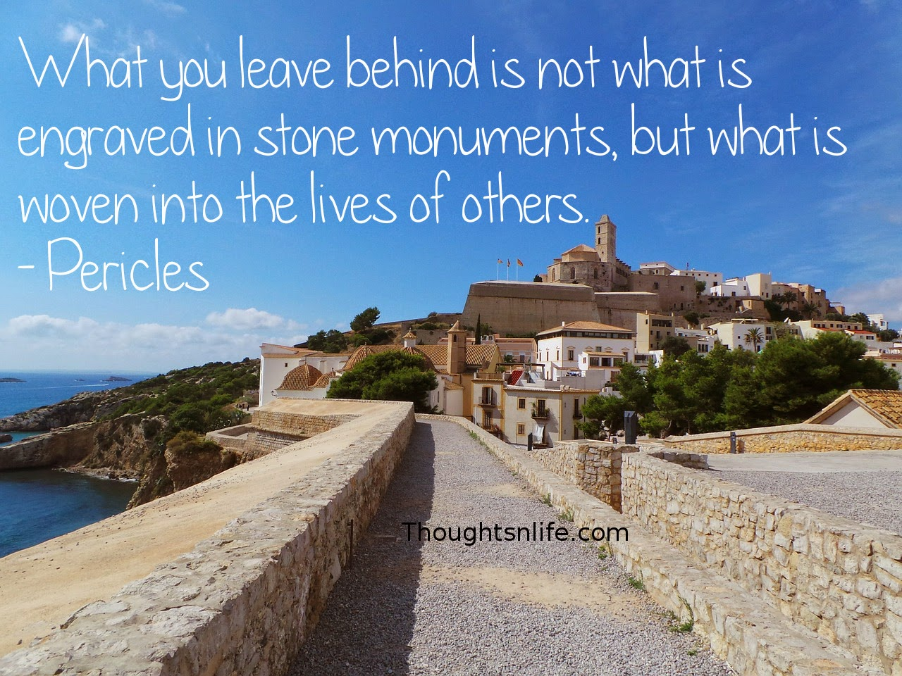 Thoughtsnlife.com: What you leave behind is not what is engraved in stone monuments, but what is woven into the lives of others. - Pericles
