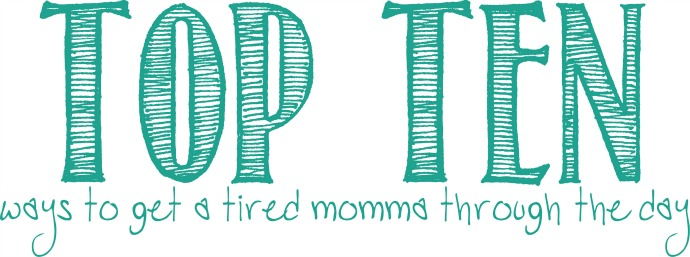 Top Ten ways to get through the day as a tired mommy