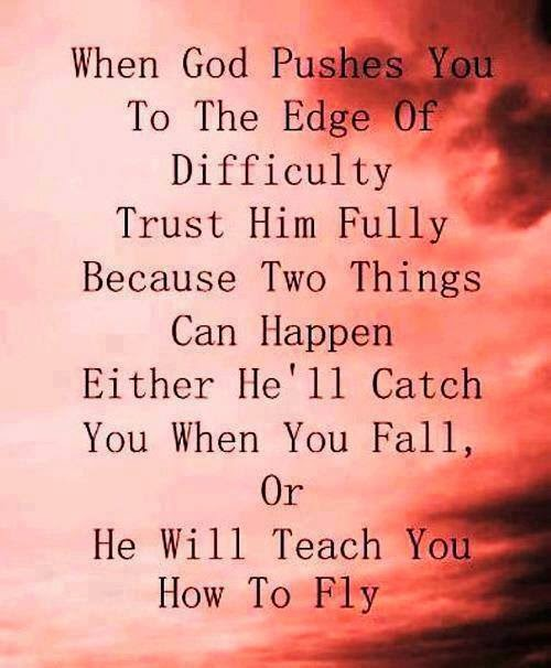 When God pushes you to the edge of difficulty, trust him fully because two things can happen. Either he'll catch you when you fall, or he will teach you how to fly.