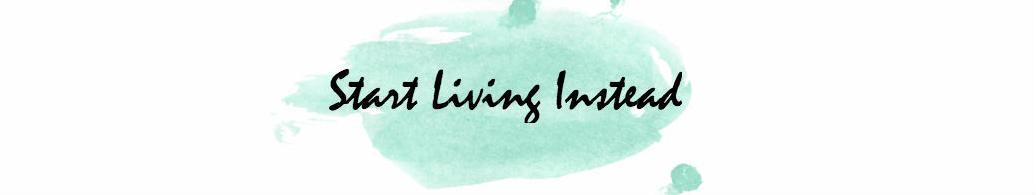 start living instead
