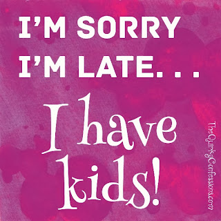 I'm Sorry I'm Late . . . I Have Kids! ~ thequirkyconfessions.com
