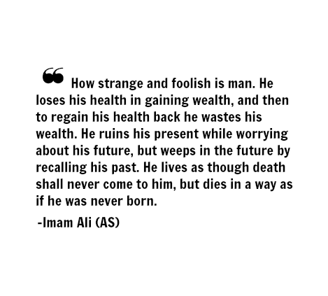 How strange and foolish is man. He loses his health is gaining wealth, and then to regain his health back he wastes his wealth. He ruins his present while worrying about his future, but weeps in the future by recalling his past. He lives as through death shall never come to him, but dies in a way as if he was never born.