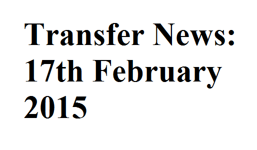 Transfer News: 17th February 2015