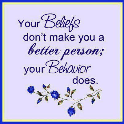 Your beliefs don't make you a better person; your behavior does.