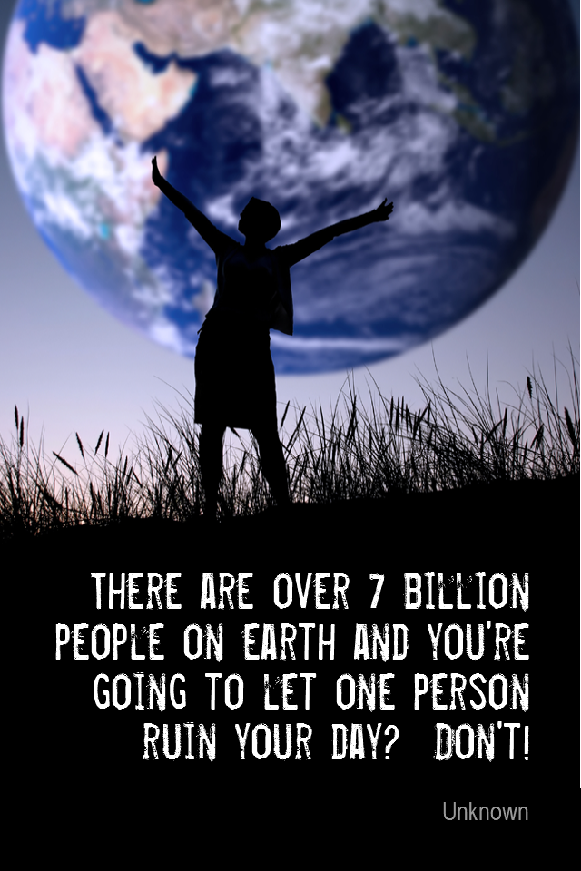 visual quote - image quotation for RELEASING - There are over 7 billion people on earth and you're going to let one person ruin your day? Don't! - Unknown