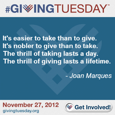 Giving Tuesday. It's easier to take than to give. it's nobler to give than to take. The thrill of taking lasts a day. The thirll of giving lasts a lifetime. ~ Joan Marques. November 27,k 2012. www.givingtuesday.org Get involved!