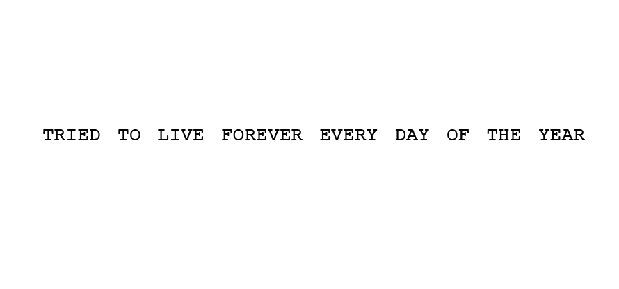 tried to live forever every day of the year