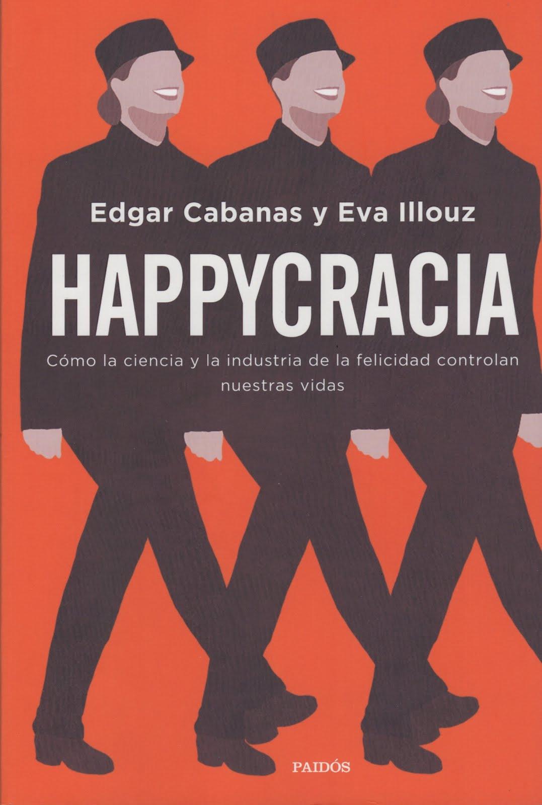Edgar Cabanas y Eva Illouz (Happycracia) Cómo la ciencia y la industria de la felicidad controlan..