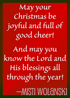 May your Christmas be joyful and full of good cheer! And may you know the Lord and His blessings all through the year! —Misti Wolanski