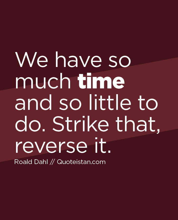 We have so much time and so little to do. Strike that, reverse it.