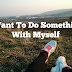 I WANT TO DO SOMETHING WITH MYSELF