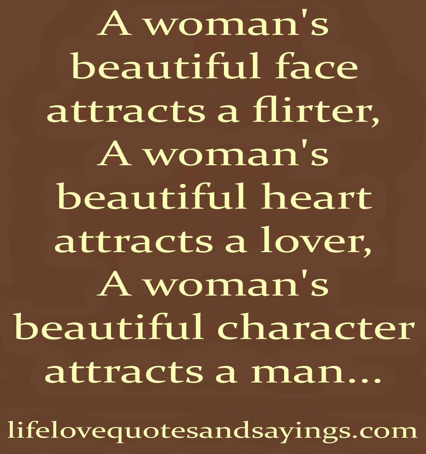 a woman's beautiful face attracts a flirter, a woman's beautiful heart attracts a lover, a woman's beautiful character attracts a man…