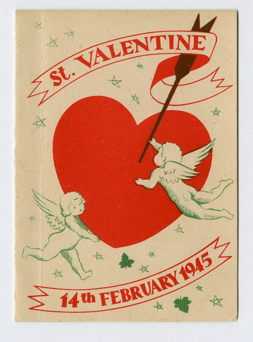 "A Valentine printed on browning, recycled paper. ""St. Valentine"" is written in a banner above a large heart being held up by two cupids. One cupid is sticking an arrow through the heart. Below is a second banner reading ""14th February 1945."" Green stars and maple leaves are scattered in the background."