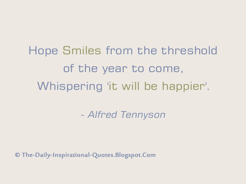 Hope Smiles from the threshold of the year to come, Whispering 'it will be happier'. - Alfred Tennyson