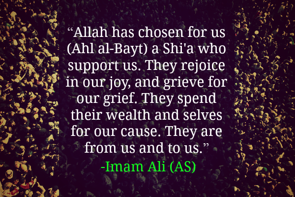 Allah has chosen for us (Ahl al-Bayt) a Shi'a who support us. They rejoice in our joy, and grieve for our grief. They spend their wealth and selves for our cause. They are from us and to us.
