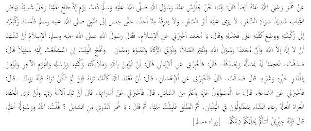 """Dari Umar Radhiallahu Anhu dia berkata : Ketika kami duduk-duduk di sisi Rasulullahsaw., suatu hari tiba-tiba datanglah seorang laki-laki yang mengenakan baju yang sangat putih dan berambut sangat hitam, tidak tampak padanya bekas-bekas perjalanan jauh dan tidak ada seorangpun diantara kami yang mengenalnya. Hingga kemudian dia duduk di hadapan Nabi lalu menempelkan kedua lututnya kepada lututnya (Rasulullah saw.) seraya berkata: """"Ya Muhammad, beritahukan aku tentang Islam ?"""", maka bersabdalah Rasulullah saw.: """"Islam adalah engkau bersaksi bahwa tidak ada Ilah (tuhan yang disembah) selain Allah, dan bahwa Nabi Muhammad adalah utusan Allah, engkau mendirikan shalat, menunaikan zakat, puasa Ramadhan dan pergi haji jika mampu"""", kemudian dia berkata: """" anda benar """". Kami semua heran, dia yang bertanya dia pula yang  membenarkan. Kemudian dia bertanya lagi: """"Beritahukan aku tentang Iman"""". Lalu beliau bersabda: """"Engkau beriman kepada Allah, malaikat-malaikat-Nya, kitab-kitab-Nya, rasul-rasul-Nya dan hari akhir dan engkau beriman kepada takdir yang baik maupun yang buruk"""", kemudian dia berkata: """"anda benar"""".  Kemudian dia berkata lagi: """" Beritahukan aku tentang Ihsan"""". Lalu beliau bersabda: """" Ihsan adalah engkau beribadah kepada Allah seakan-akan engkau melihatnya, jika engkau tidak melihatnya maka Dia melihat engkau"""" . Kemudian dia berkata: """"Beritahukan aku tentang hari kiamat (kapan kejadiannya)"""". Beliau bersabda: """"Yang ditanya tidak lebih tahu dari yang bertanya"""". Dia berkata:  """"Beritahukan aku tentang tanda-tandanya"""", beliau bersabda:  """"Jika seorang hamba melahirkan tuannya dan jika engkau melihat seorang bertelanjang kaki dan dada, miskin dan penggembala domba, (kemudian) berlomba-lomba meninggikan bangunannya"""", kemudian orang itu berlalu dan aku berdiam sebentar. Kemudian beliau (Rasulullahe) bertanya: """"Tahukah engkau siapa yang bertanya ?"""" aku berkata: """"Allah dan Rasul-Nya lebih mengetahui"""". Beliau bersabda: """"Dia adalah Jibril yang datang kepada kalian (bermaksud) m"""