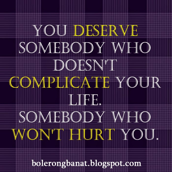 You deserve somebody who doesn't complicate your life.