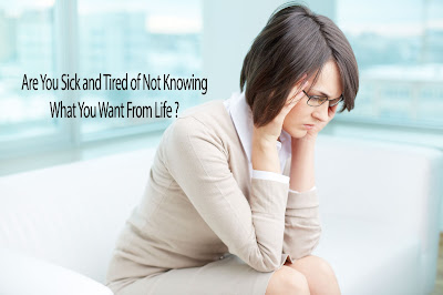 Are You Sick and Tired of Not Knowing What  You Want From Life?