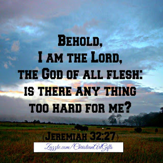 Behold I am the Lord, the God of all flesh: Is there anything too hard for me? Jeremiah 32:27